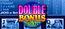 Double the Bonuses, double the fun! Experience it on Double Bonus Poker!